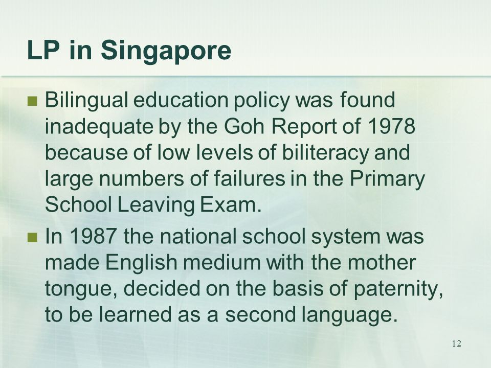 12 LP in Singapore Bilingual education policy was found inadequate by the Goh Report of 1978 because of low levels of biliteracy and large numbers of failures in the Primary School Leaving Exam.