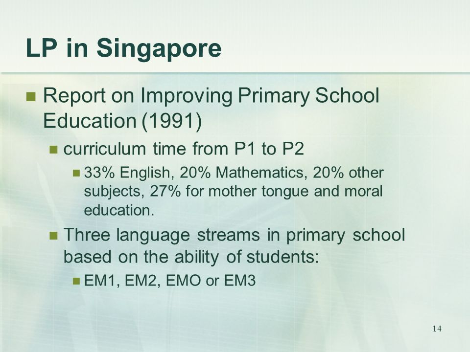 14 LP in Singapore Report on Improving Primary School Education (1991) curriculum time from P1 to P2 33% English, 20% Mathematics, 20% other subjects,
