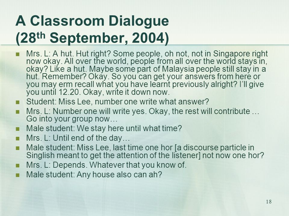 18 A Classroom Dialogue (28 th September, 2004) Mrs. L: A hut. Hut right? Some people, oh not, not in Singapore right now okay. All over the world, pe