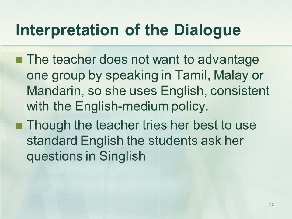 20 Interpretation of the Dialogue The teacher does not want to advantage one group by speaking in Tamil, Malay or Mandarin, so she uses English, consistent with the English-medium policy.