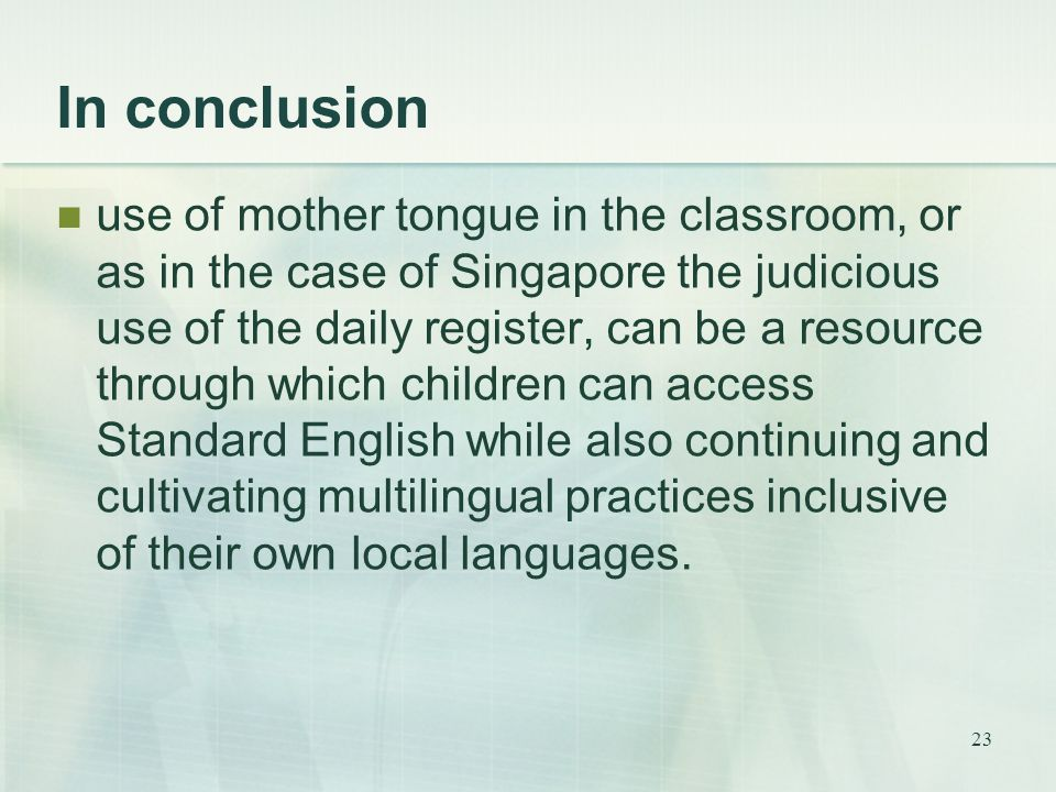 23 In conclusion use of mother tongue in the classroom, or as in the case of Singapore the judicious use of the daily register, can be a resource through which children can access Standard English while also continuing and cultivating multilingual practices inclusive of their own local languages.