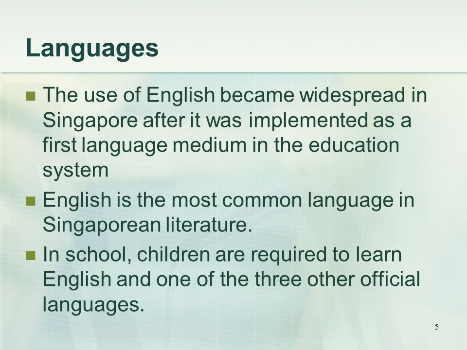 5 Languages The use of English became widespread in Singapore after it was implemented as a first language medium in the education system English is t
