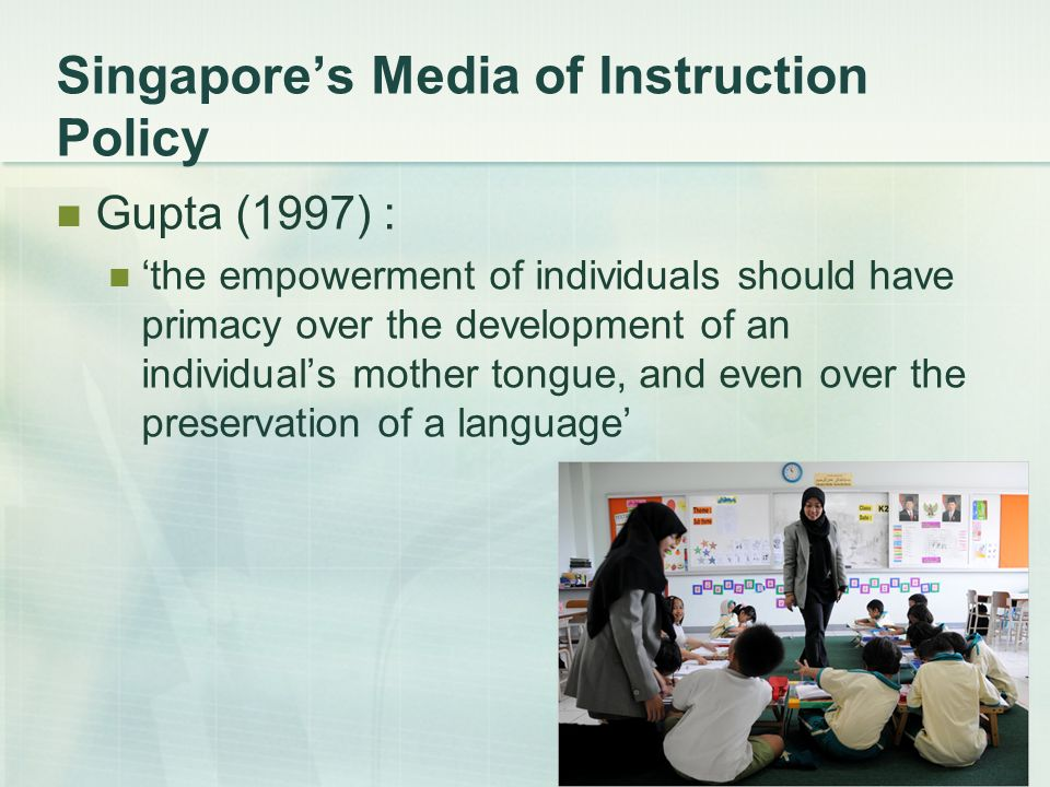 8 Singapores Media of Instruction Policy Gupta (1997) : the empowerment of individuals should have primacy over the development of an individuals mother tongue, and even over the preservation of a language