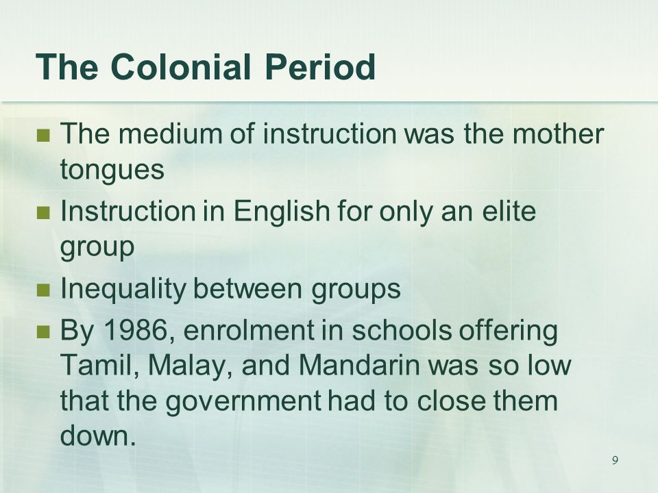 9 The Colonial Period The medium of instruction was the mother tongues Instruction in English for only an elite group Inequality between groups By 198