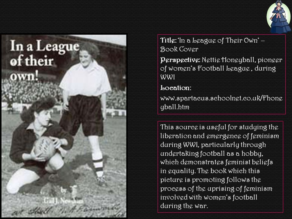 Title: In a League of Their Own – Book Cover Perspective: Nettie Honeyball, pioneer of womens Football League, during WWI Location: www.spartacus.schoolnet.co.uk/Fhone yball.htm This source is useful for studying the liberation and emergence of feminism during WWI, particularly through undertaking football as a hobby, which demonstrates feminist beliefs in equality.