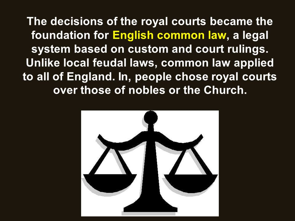 The decisions of the royal courts became the foundation for English common law, a legal system based on custom and court rulings. Unlike local feudal