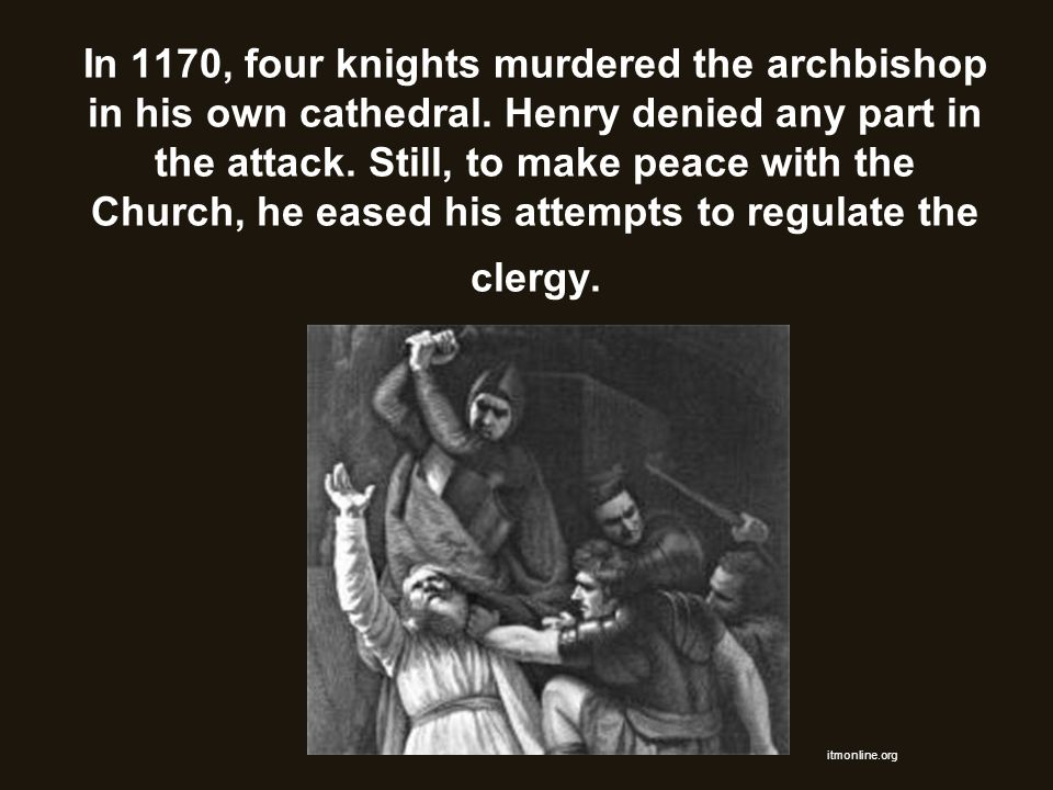 In 1170, four knights murdered the archbishop in his own cathedral. Henry denied any part in the attack. Still, to make peace with the Church, he ease