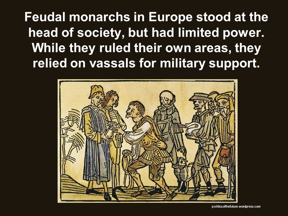 Feudal monarchs in Europe stood at the head of society, but had limited power. While they ruled their own areas, they relied on vassals for military s