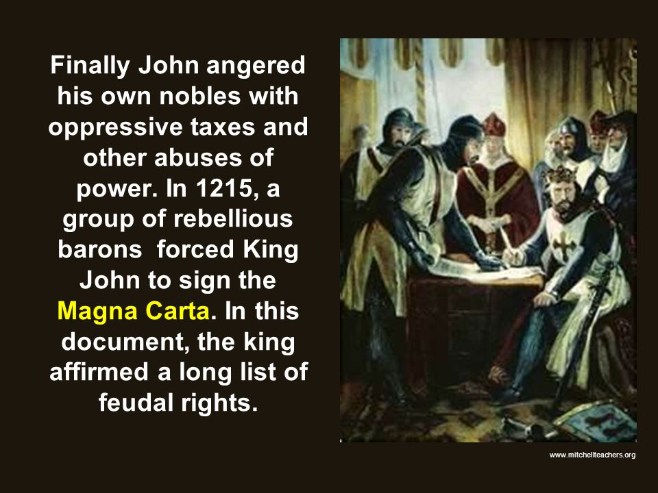 Finally John angered his own nobles with oppressive taxes and other abuses of power. In 1215, a group of rebellious barons forced King John to sign th