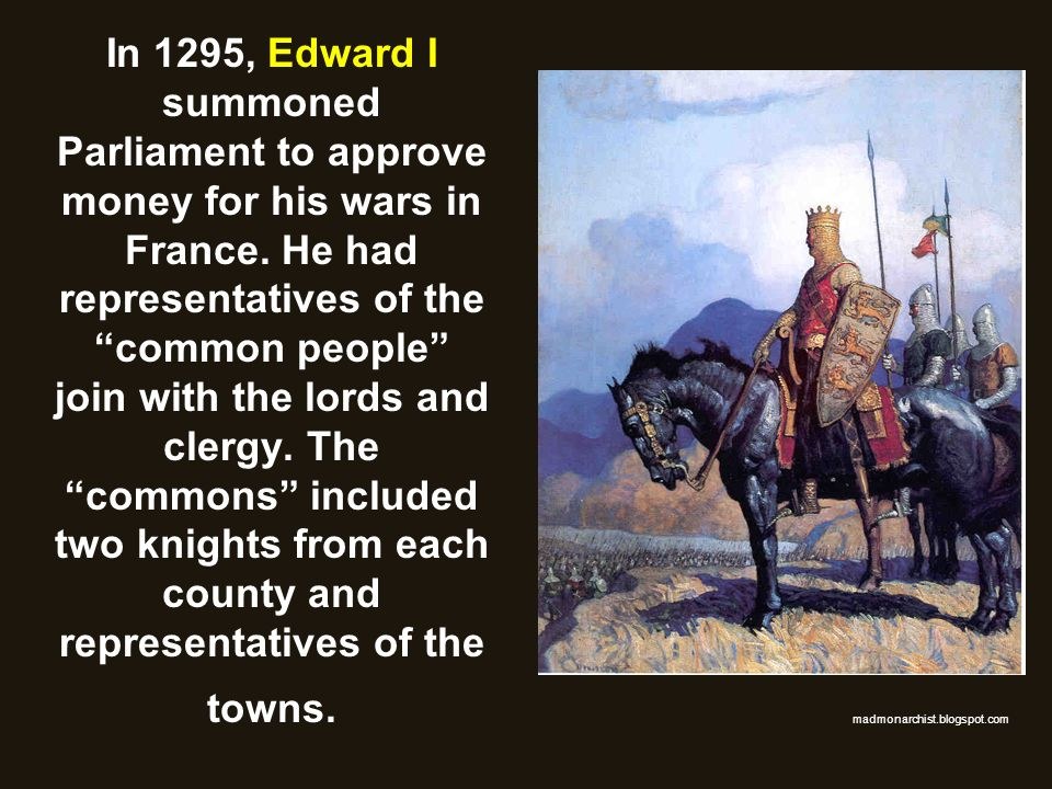 In 1295, Edward I summoned Parliament to approve money for his wars in France. He had representatives of the common people join with the lords and cle