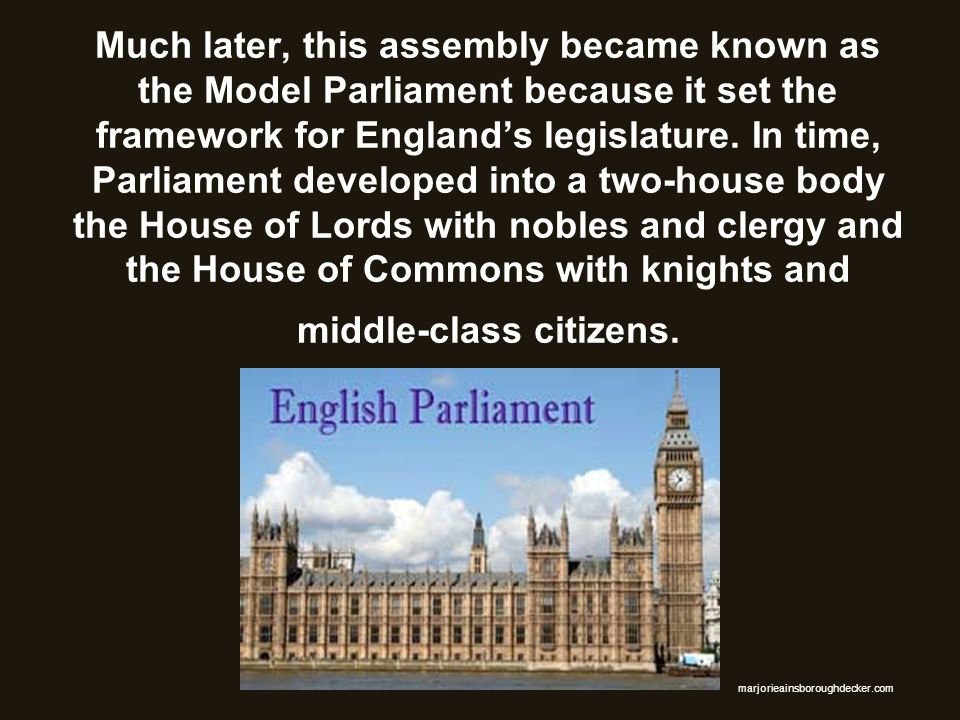 Much later, this assembly became known as the Model Parliament because it set the framework for Englands legislature. In time, Parliament developed in