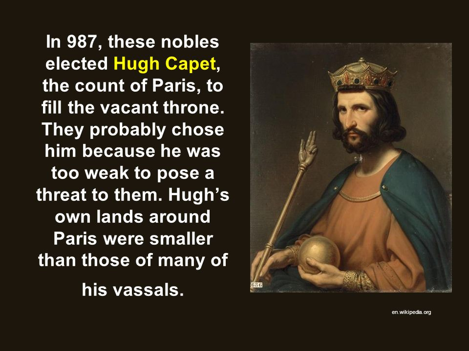 In 987, these nobles elected Hugh Capet, the count of Paris, to fill the vacant throne. They probably chose him because he was too weak to pose a thre