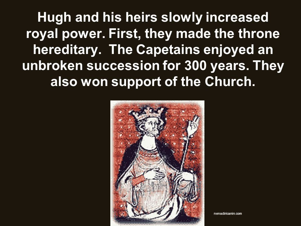 Hugh and his heirs slowly increased royal power. First, they made the throne hereditary. The Capetains enjoyed an unbroken succession for 300 years. T
