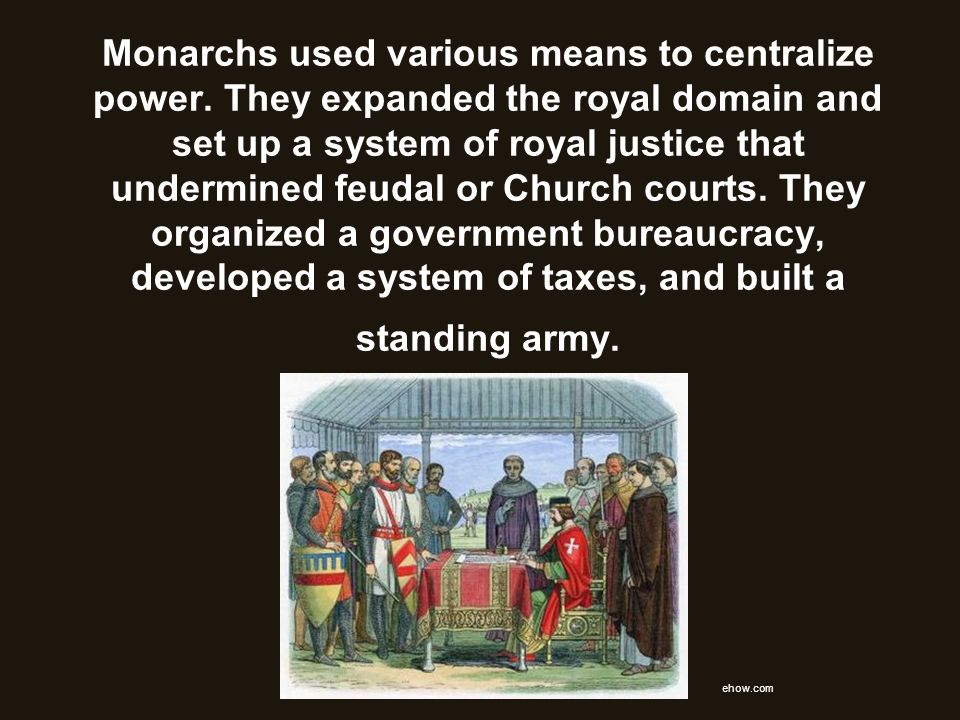 Monarchs used various means to centralize power. They expanded the royal domain and set up a system of royal justice that undermined feudal or Church