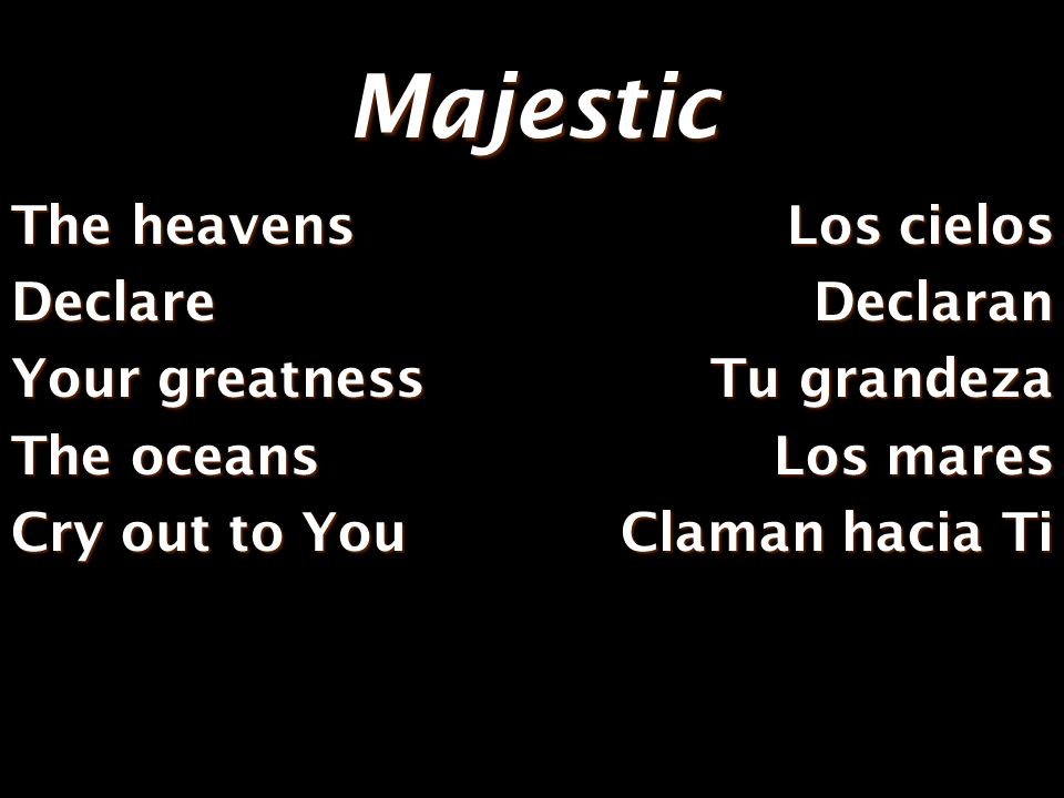 Majestic The heavens Declare Your greatness The oceans Cry out to You Los cielos Declaran Tu grandeza Los mares Claman hacia Ti