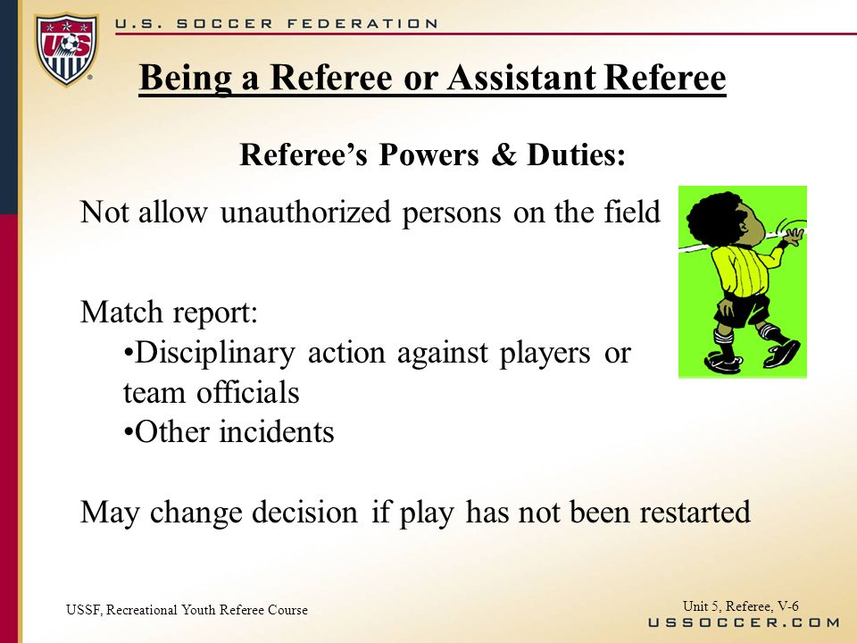 Unit 5, Referee, V-6 Not allow unauthorized persons on the field Match report: Disciplinary action against players or team officials Other incidents May change decision if play has not been restarted Referees Powers & Duties: Being a Referee or Assistant Referee USSF, Recreational Youth Referee Course