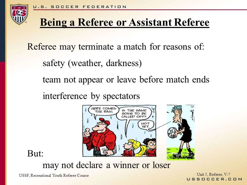 Unit 5, Referee, V-7 Referee may terminate a match for reasons of: safety (weather, darkness) team not appear or leave before match ends interference by spectators But: may not declare a winner or loser Being a Referee or Assistant Referee USSF, Recreational Youth Referee Course