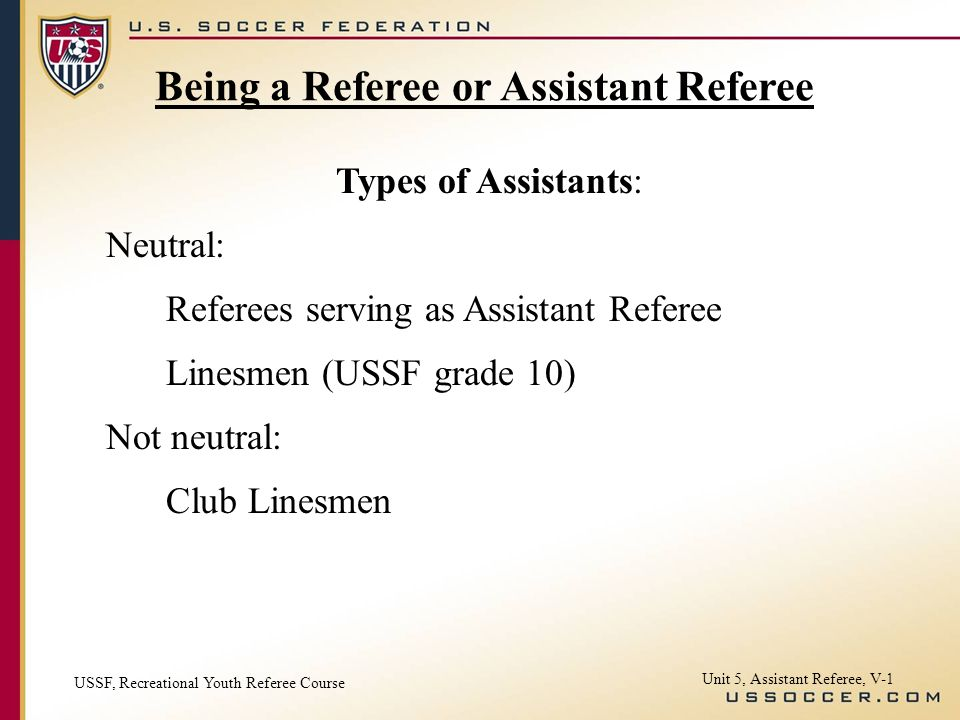 Unit 5, Assistant Referee, V-1 Types of Assistants: Neutral: Referees serving as Assistant Referee Linesmen (USSF grade 10) Not neutral: Club Linesmen Being a Referee or Assistant Referee USSF, Recreational Youth Referee Course