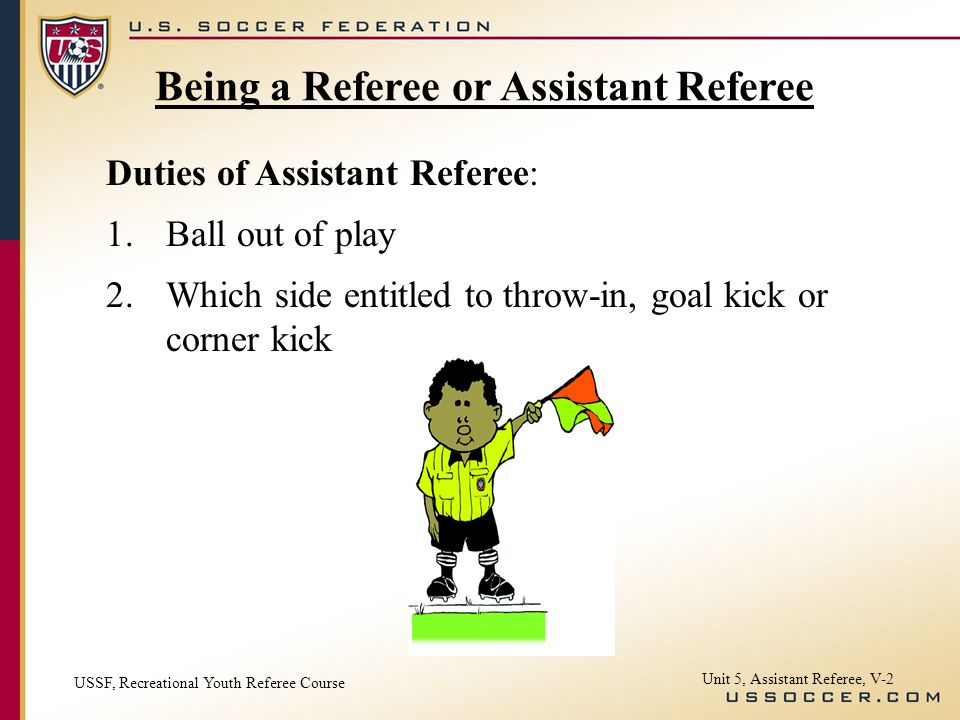 Unit 5, Assistant Referee, V-2 Duties of Assistant Referee: 1.Ball out of play 2.