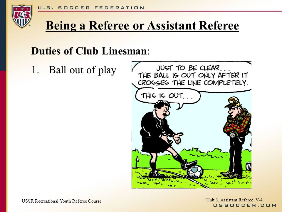 Unit 5, Assistant Referee, V-4 Duties of Club Linesman: 1.Ball out of play Being a Referee or Assistant Referee USSF, Recreational Youth Referee Course