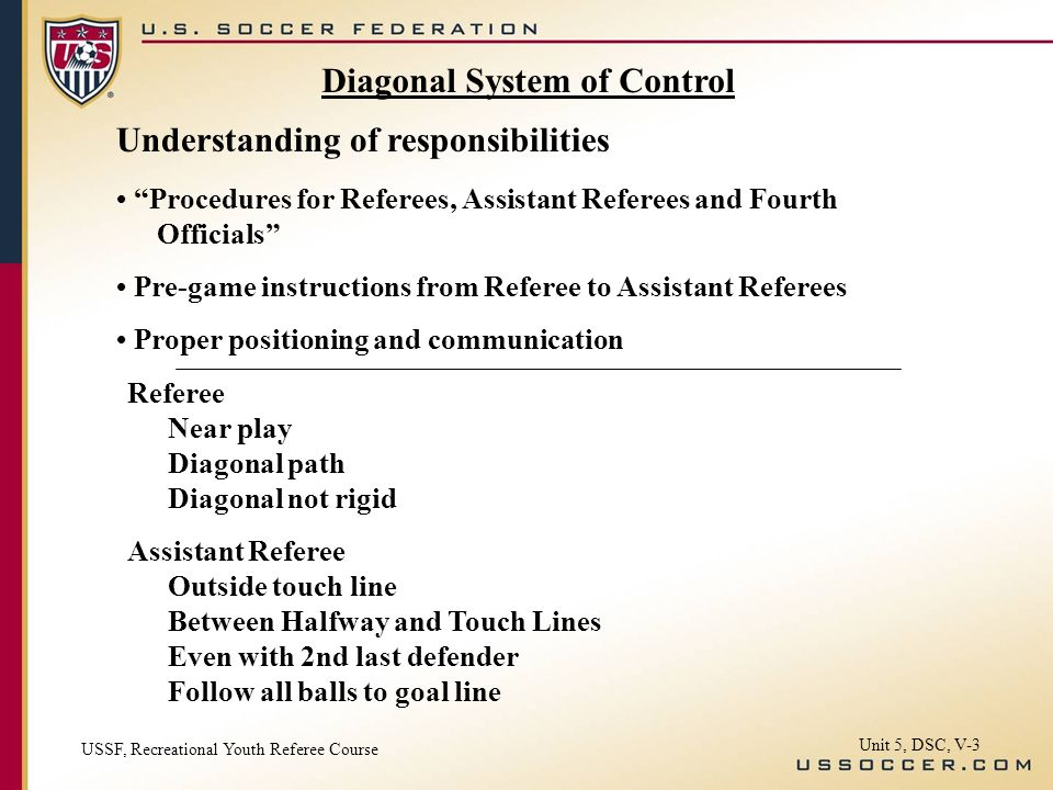 Unit 5, DSC, V-3 Diagonal System of Control Understanding of responsibilities Procedures for Referees, Assistant Referees and Fourth Officials Pre-game instructions from Referee to Assistant Referees Proper positioning and communication Referee Near play Diagonal path Diagonal not rigid Assistant Referee Outside touch line Between Halfway and Touch Lines Even with 2nd last defender Follow all balls to goal line USSF, Recreational Youth Referee Course