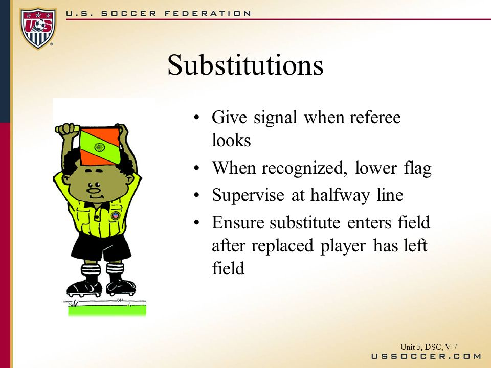 Substitutions Give signal when referee looks When recognized, lower flag Supervise at halfway line Ensure substitute enters field after replaced player has left field Unit 5, DSC, V-7