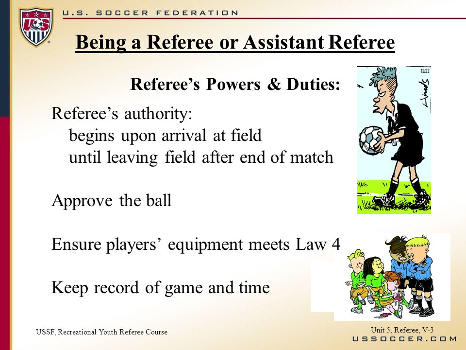Unit 5, Referee, V-3 Referees authority: begins upon arrival at field until leaving field after end of match Approve the ball Ensure players equipment meets Law 4 Keep record of game and time Referees Powers & Duties: Being a Referee or Assistant Referee USSF, Recreational Youth Referee Course