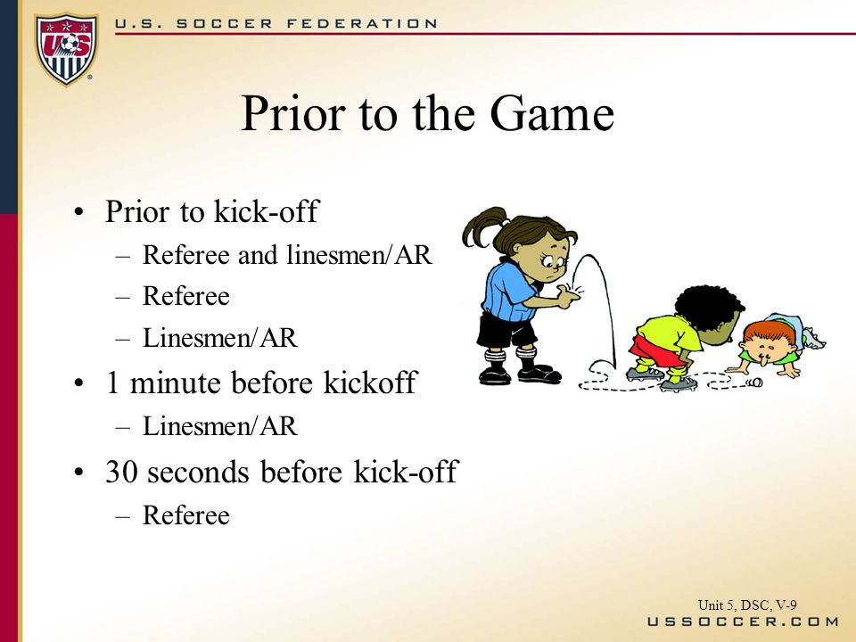 Prior to the Game Prior to kick-off –Referee and linesmen/AR –Referee –Linesmen/AR 1 minute before kickoff –Linesmen/AR 30 seconds before kick-off –Referee Unit 5, DSC, V-9