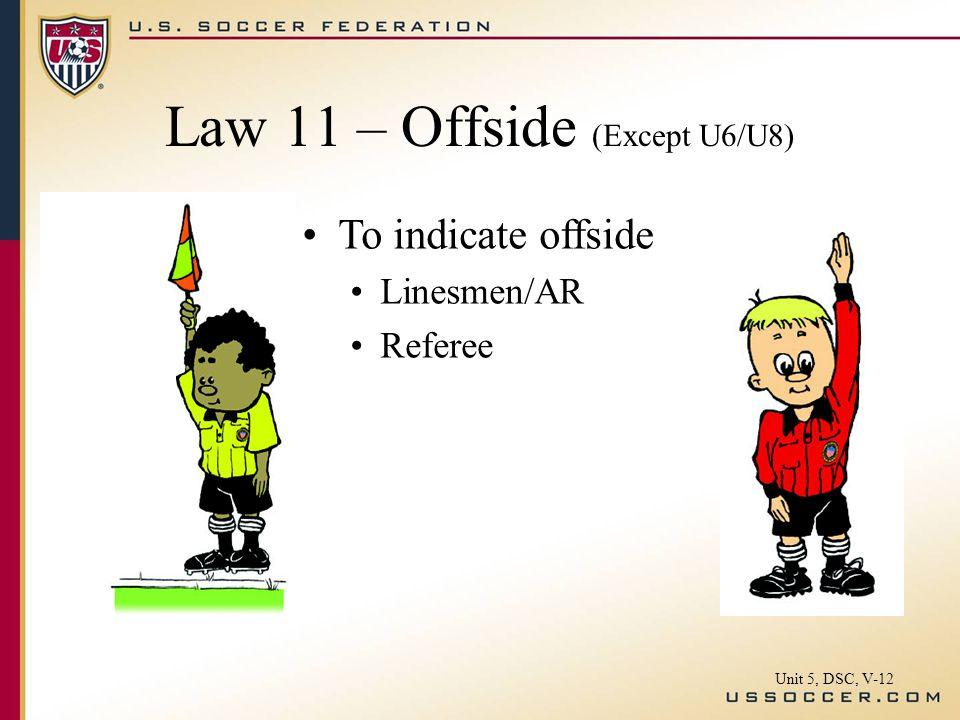 To indicate offside Linesmen/AR Referee Law 11 – Offside (Except U6/U8) Unit 5, DSC, V-12