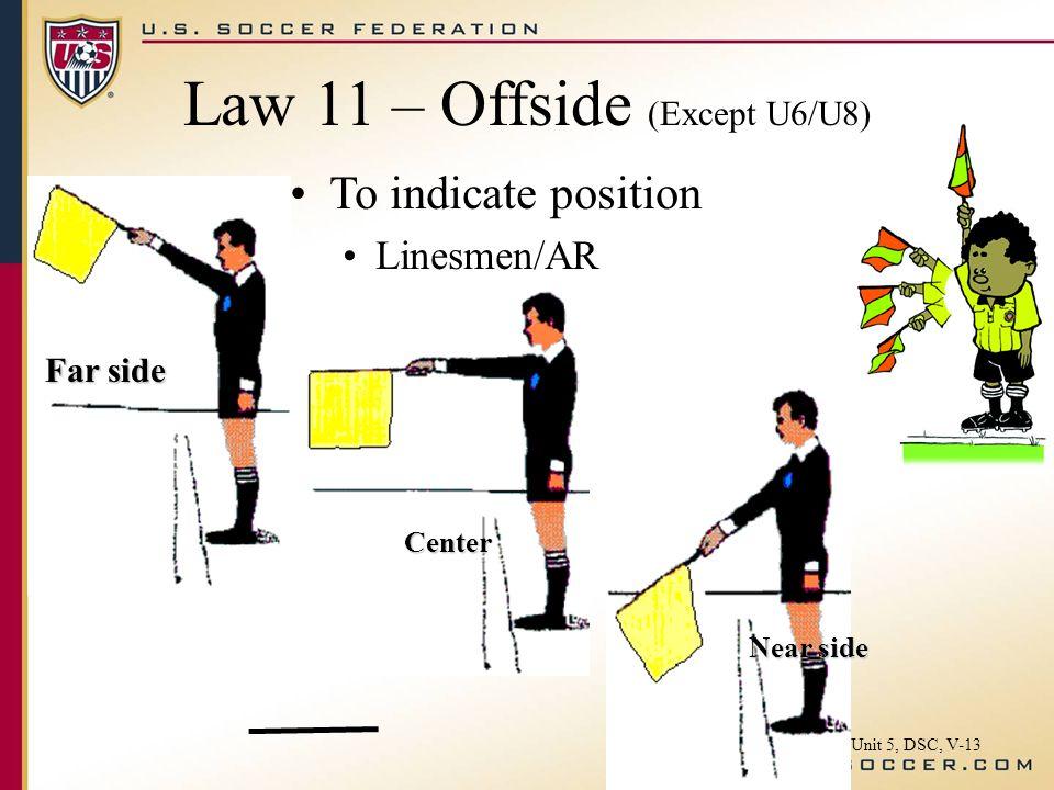 Law 11 – Offside (Except U6/U8) To indicate position Linesmen/AR Far side Center Near side Unit 5, DSC, V-13