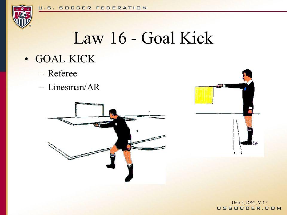 Law 16 - Goal Kick GOAL KICK –Referee –Linesman/AR Unit 5, DSC, V-17