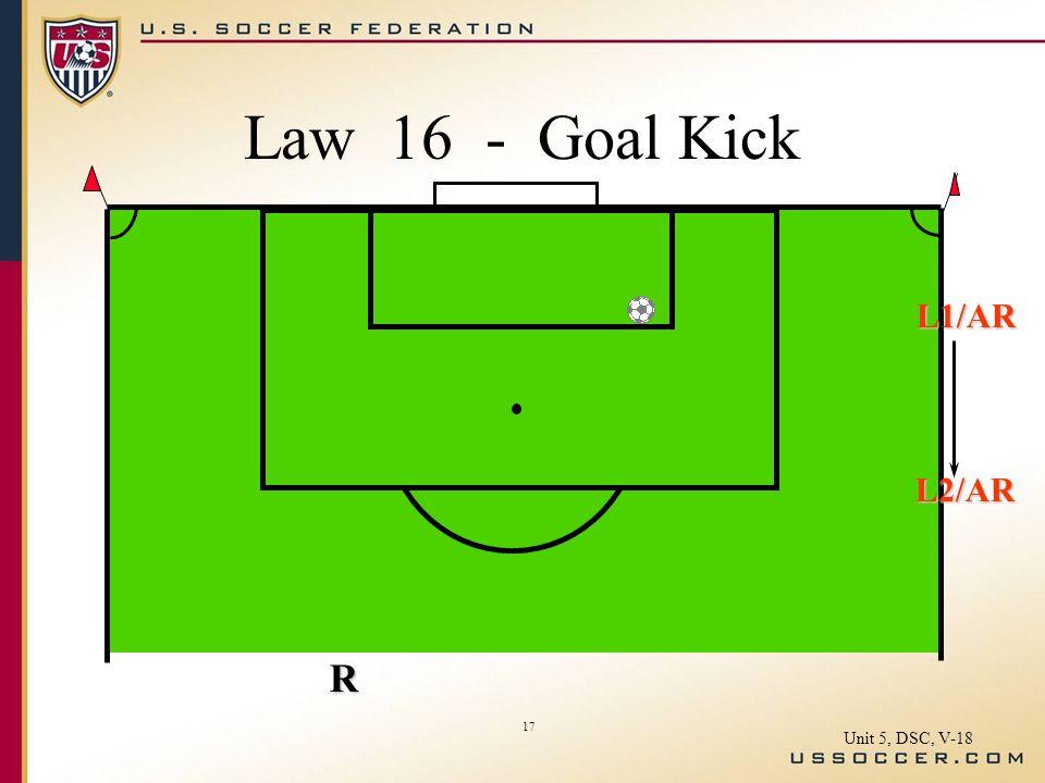 17 L1/AR L2/AR R Law 16 - Goal Kick Unit 5, DSC, V-18