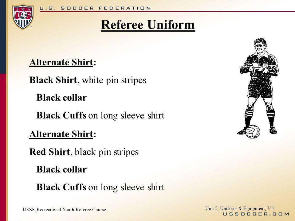 Unit 5, Uniform & Equipment, V-2 Referee Uniform Alternate Shirt: Black Shirt, white pin stripes Black collar Black Cuffs on long sleeve shirt Alterna