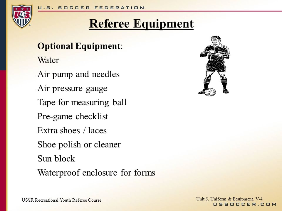 Unit 5, Uniform & Equipment, V-4 Referee Equipment Optional Equipment: Water Air pump and needles Air pressure gauge Tape for measuring ball Pre-game checklist Extra shoes / laces Shoe polish or cleaner Sun block Waterproof enclosure for forms USSF, Recreational Youth Referee Course