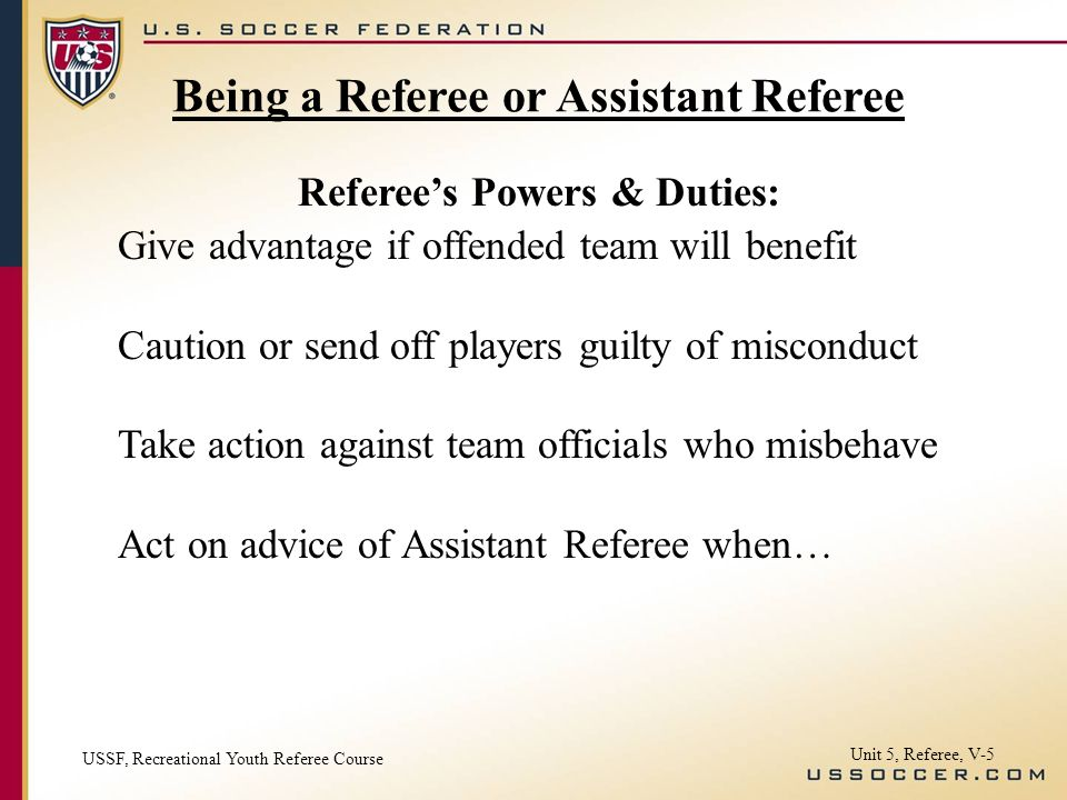 Unit 5, Referee, V-5 Give advantage if offended team will benefit Caution or send off players guilty of misconduct Take action against team officials who misbehave Act on advice of Assistant Referee when… Referees Powers & Duties: Being a Referee or Assistant Referee USSF, Recreational Youth Referee Course
