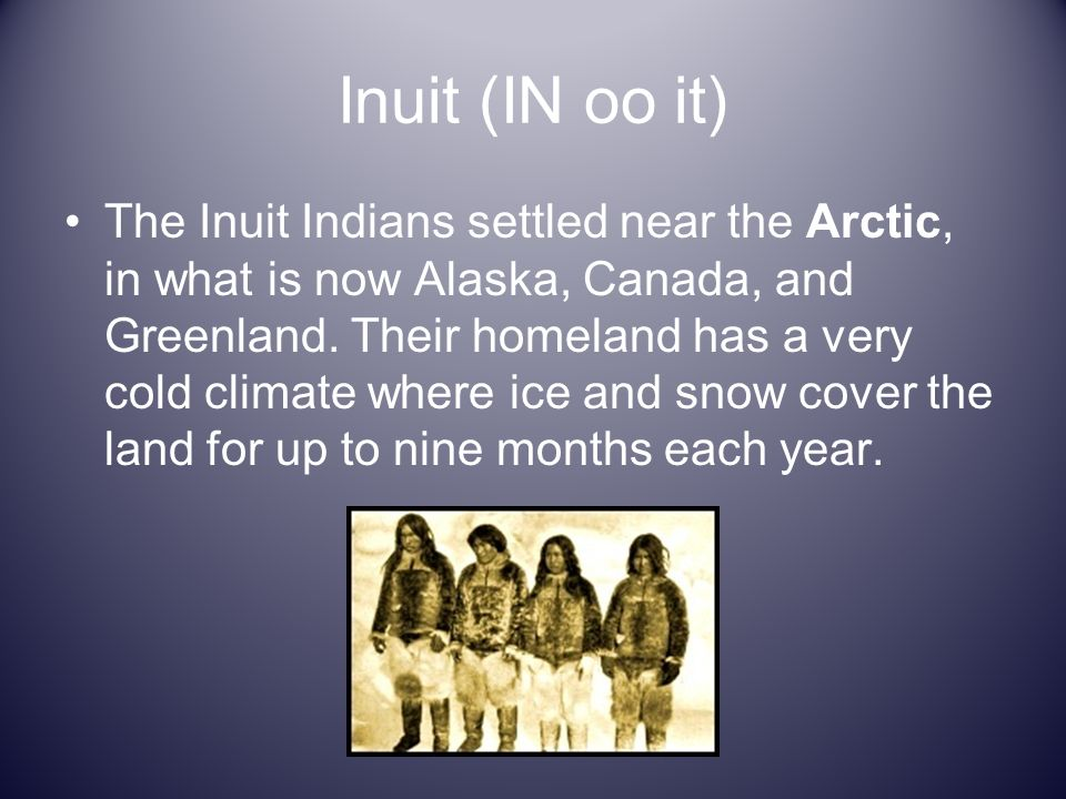 Inuit (IN oo it) The Inuit Indians settled near the Arctic, in what is now Alaska, Canada, and Greenland. Their homeland has a very cold climate where