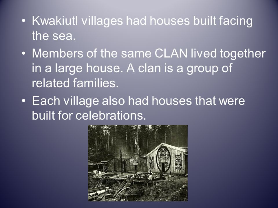 Kwakiutl villages had houses built facing the sea. Members of the same CLAN lived together in a large house. A clan is a group of related families. Ea