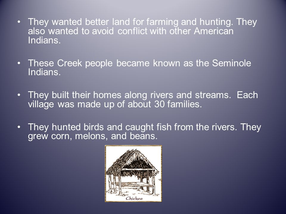 They wanted better land for farming and hunting. They also wanted to avoid conflict with other American Indians. These Creek people became known as th