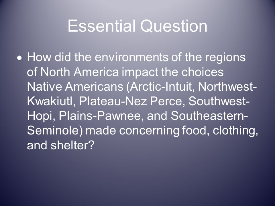 Essential Question How did the environments of the regions of North America impact the choices Native Americans (Arctic-Intuit, Northwest- Kwakiutl, P
