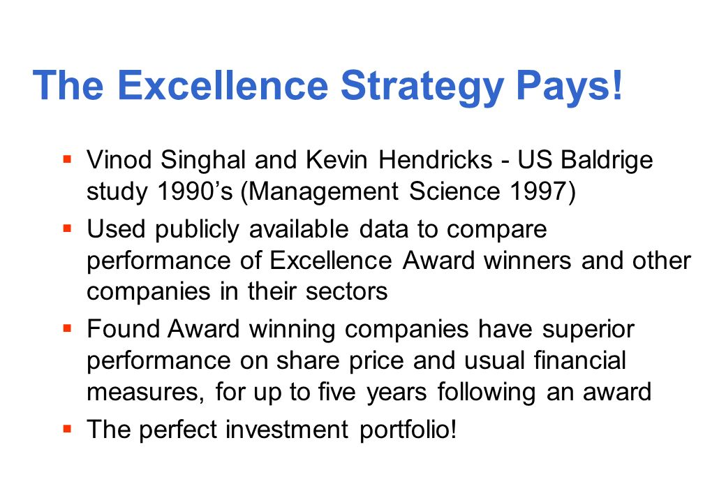 Vinod Singhal and Kevin Hendricks - US Baldrige study 1990s (Management Science 1997) Used publicly available data to compare performance of Excellence Award winners and other companies in their sectors Found Award winning companies have superior performance on share price and usual financial measures, for up to five years following an award The perfect investment portfolio.