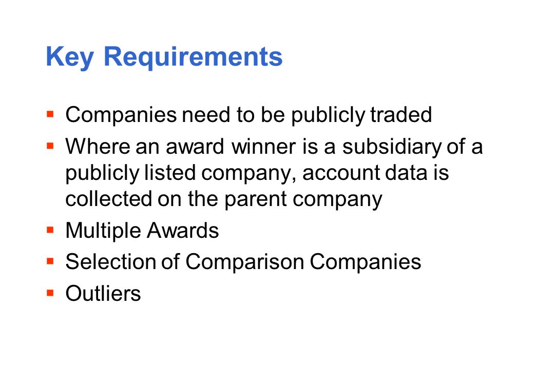 Key Requirements Companies need to be publicly traded Where an award winner is a subsidiary of a publicly listed company, account data is collected on the parent company Multiple Awards Selection of Comparison Companies Outliers