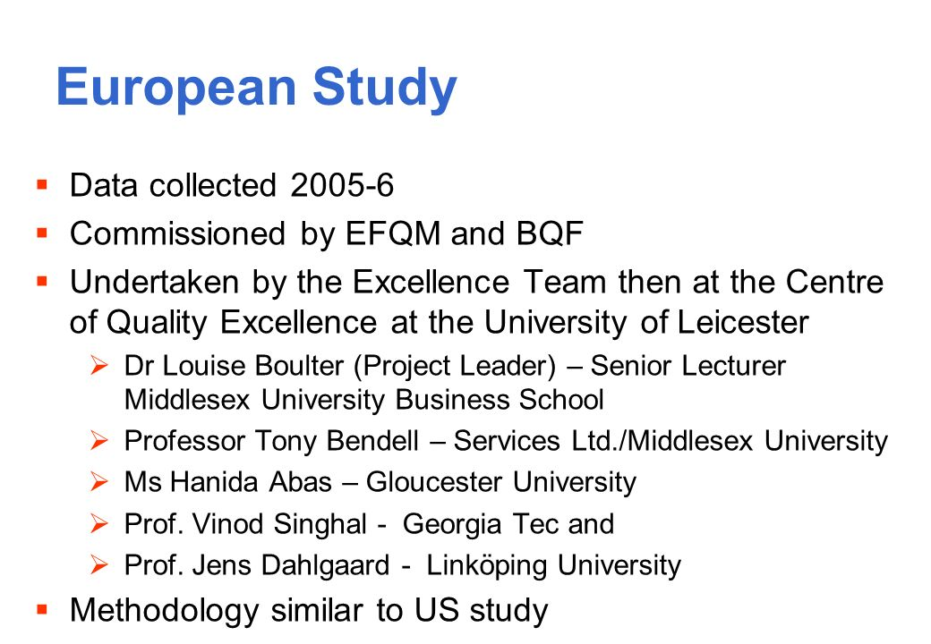 European Study Data collected Commissioned by EFQM and BQF Undertaken by the Excellence Team then at the Centre of Quality Excellence at the University of Leicester Dr Louise Boulter (Project Leader) – Senior Lecturer Middlesex University Business School Professor Tony Bendell – Services Ltd./Middlesex University Ms Hanida Abas – Gloucester University Prof.