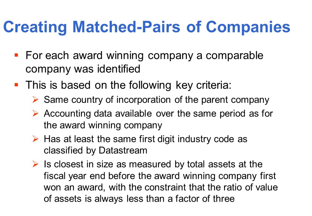 Creating Matched-Pairs of Companies For each award winning company a comparable company was identified This is based on the following key criteria: Same country of incorporation of the parent company Accounting data available over the same period as for the award winning company Has at least the same first digit industry code as classified by Datastream Is closest in size as measured by total assets at the fiscal year end before the award winning company first won an award, with the constraint that the ratio of value of assets is always less than a factor of three