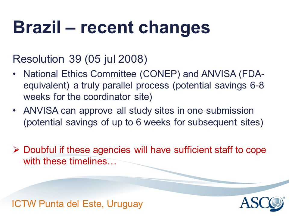 ICTW Punta del Este, Uruguay Brazil – recent changes Resolution 39 (05 jul 2008) National Ethics Committee (CONEP) and ANVISA (FDA- equivalent) a trul