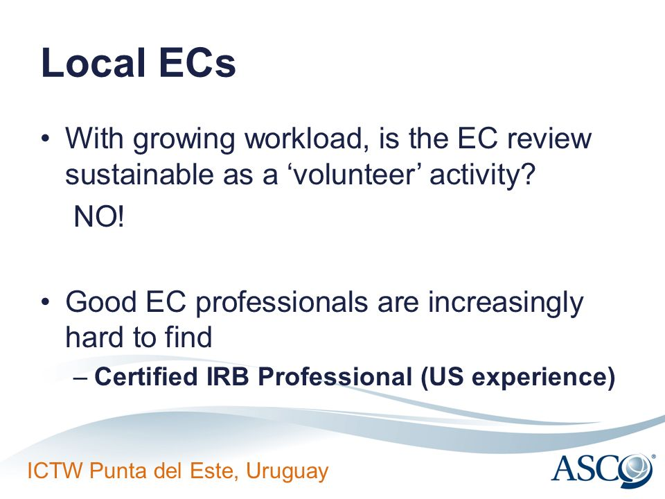 ICTW Punta del Este, Uruguay Local ECs With growing workload, is the EC review sustainable as a volunteer activity? NO! Good EC professionals are incr