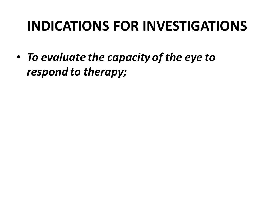 INDICATIONS FOR INVESTIGATIONS To evaluate the capacity of the eye to respond to therapy;