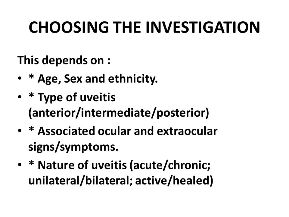 CHOOSING THE INVESTIGATION This depends on : * Age, Sex and ethnicity. * Type of uveitis (anterior/intermediate/posterior) * Associated ocular and ext