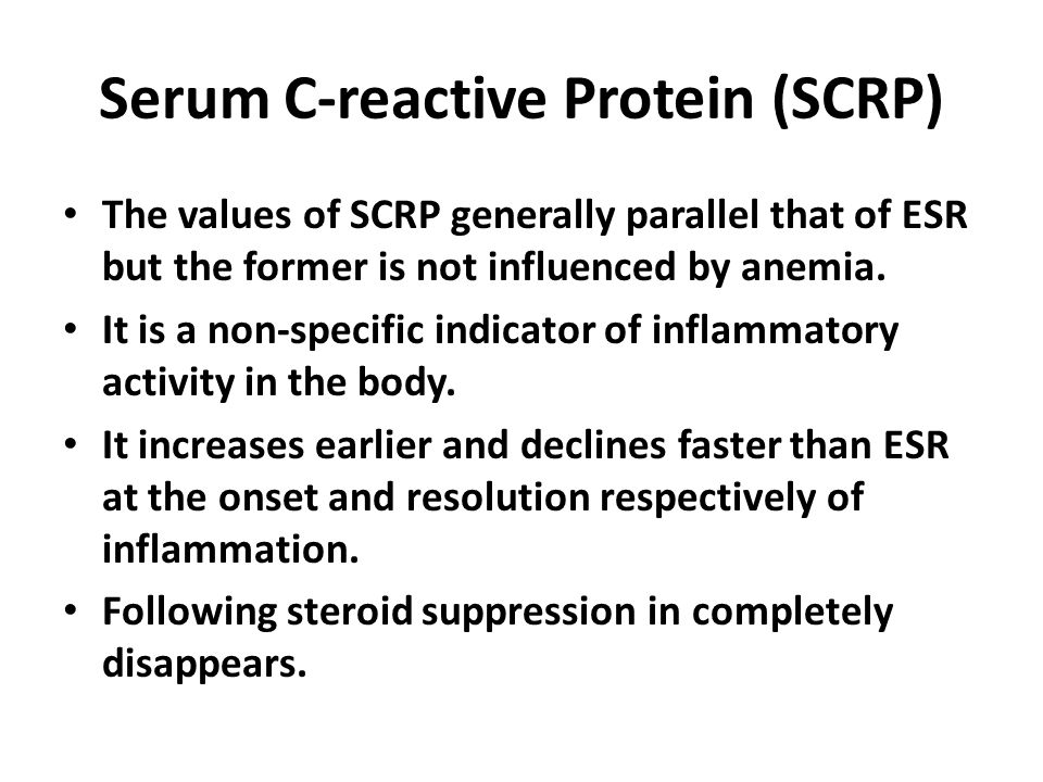 Serum C-reactive Protein (SCRP) The values of SCRP generally parallel that of ESR but the former is not influenced by anemia. It is a non-specific ind