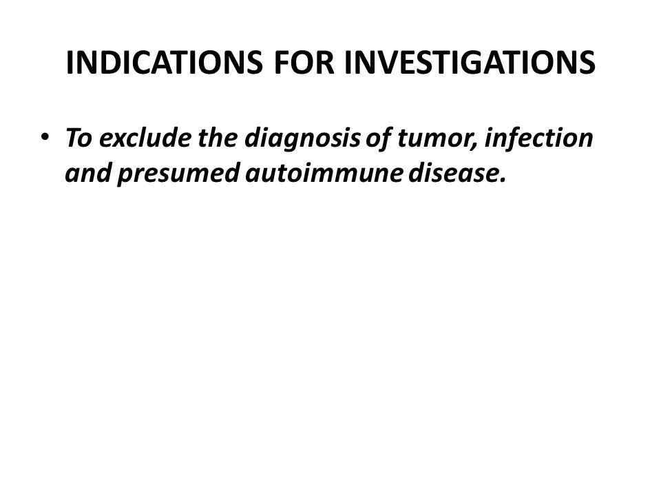 INDICATIONS FOR INVESTIGATIONS To exclude the diagnosis of tumor, infection and presumed autoimmune disease.