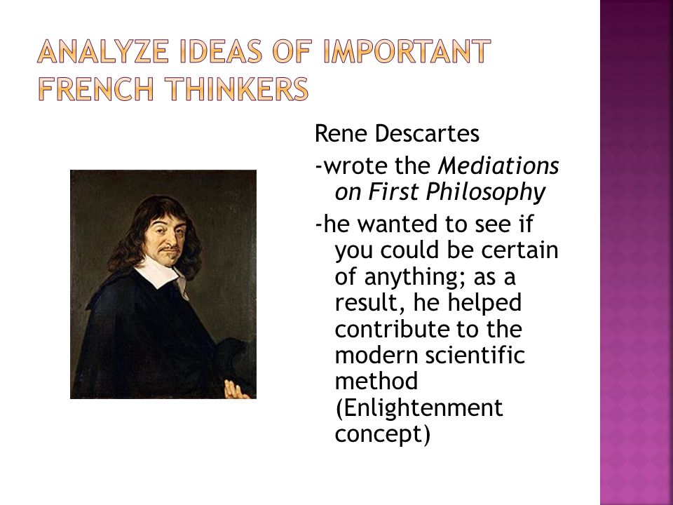 Rene Descartes -wrote the Mediations on First Philosophy -he wanted to see if you could be certain of anything; as a result, he helped contribute to t